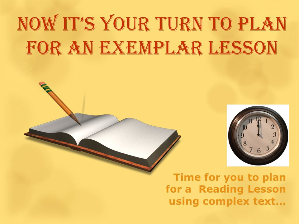Time for you to plan for a Reading Lesson using complex text… Now it's YOUR turn to plan for an exemplar lesson