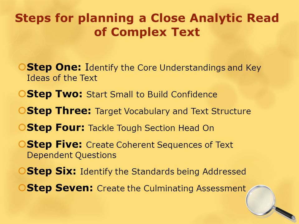 Steps for planning a Close Analytic Read of Complex Text  Step One: I dentify the Core Understandings and Key Ideas of the Text  Step Two: Start Small to Build Confidence  Step Three: Target Vocabulary and Text Structure  Step Four: Tackle Tough Section Head On  Step Five: Create Coherent Sequences of Text Dependent Questions  Step Six: Identify the Standards being Addressed  Step Seven: Create the Culminating Assessment