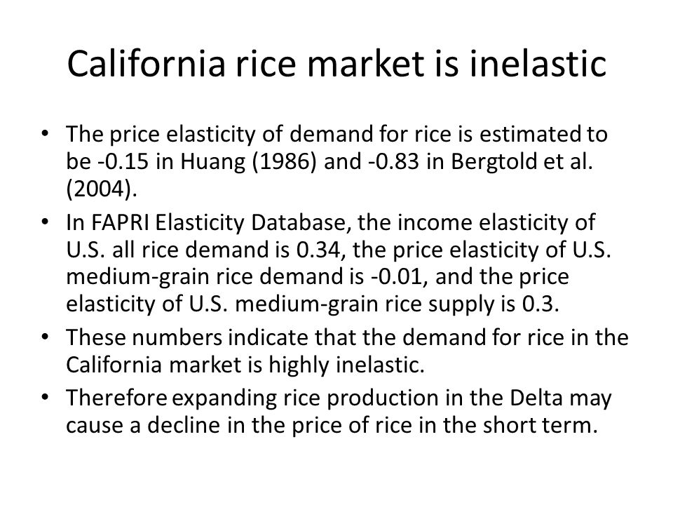 California rice market is inelastic The price elasticity of demand for rice is estimated to be -0.15 in Huang (1986) and -0.83 in Bergtold et al. (200