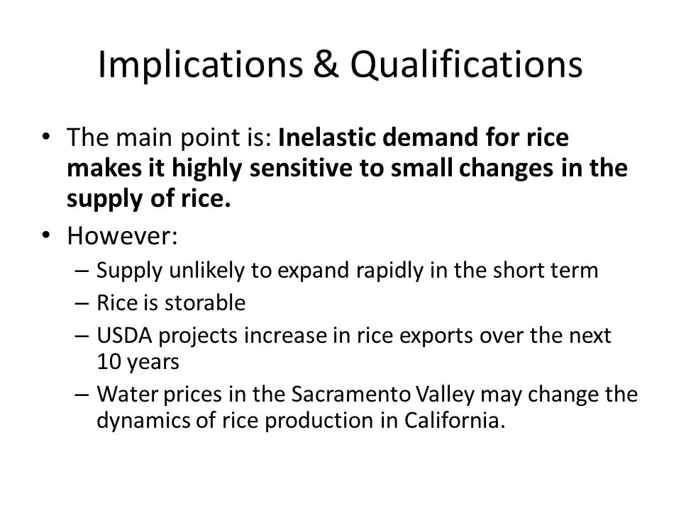 Implications & Qualifications The main point is: Inelastic demand for rice makes it highly sensitive to small changes in the supply of rice. However: