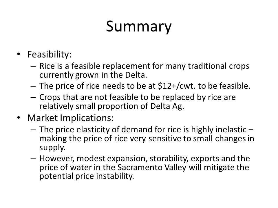 Summary Feasibility: – Rice is a feasible replacement for many traditional crops currently grown in the Delta. – The price of rice needs to be at $12+