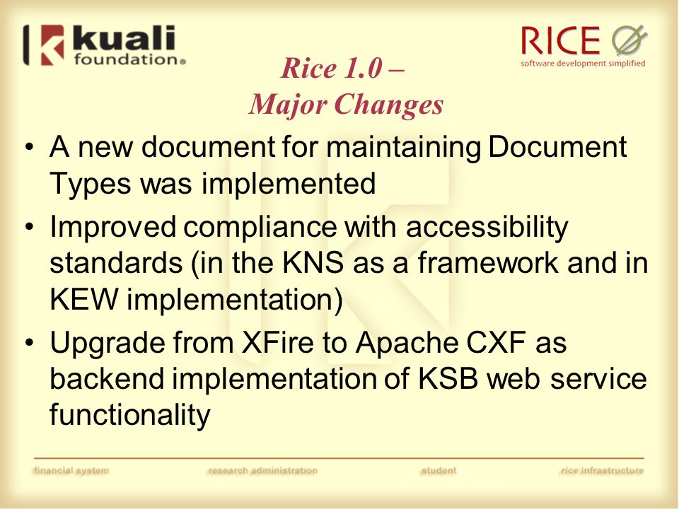 Rice 1.0 – Major Changes Improvements to the way that services can be published to the KSB service registry Foundation put in place for future replacement of OJB with JPA Numerous other bug fixes and miscellaneous improvements Major rewrites and improvements to the Rice documentation