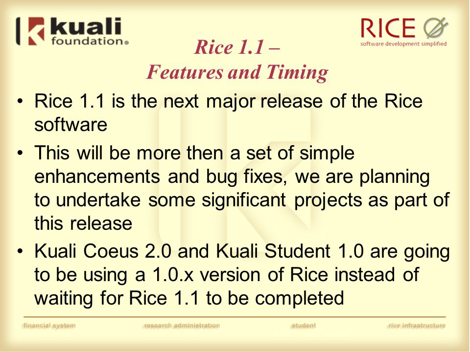 Rice 1.1 – Features What follows is a list of proposed changes in Rice 1.1, the final decisions have not yet been made by the ARC One commitment made by the Rice project for version 1.1 is to provide compatibility between versions moving forward −There is a working group formed in the TRC which is working to identify what work will be required to facilitate this