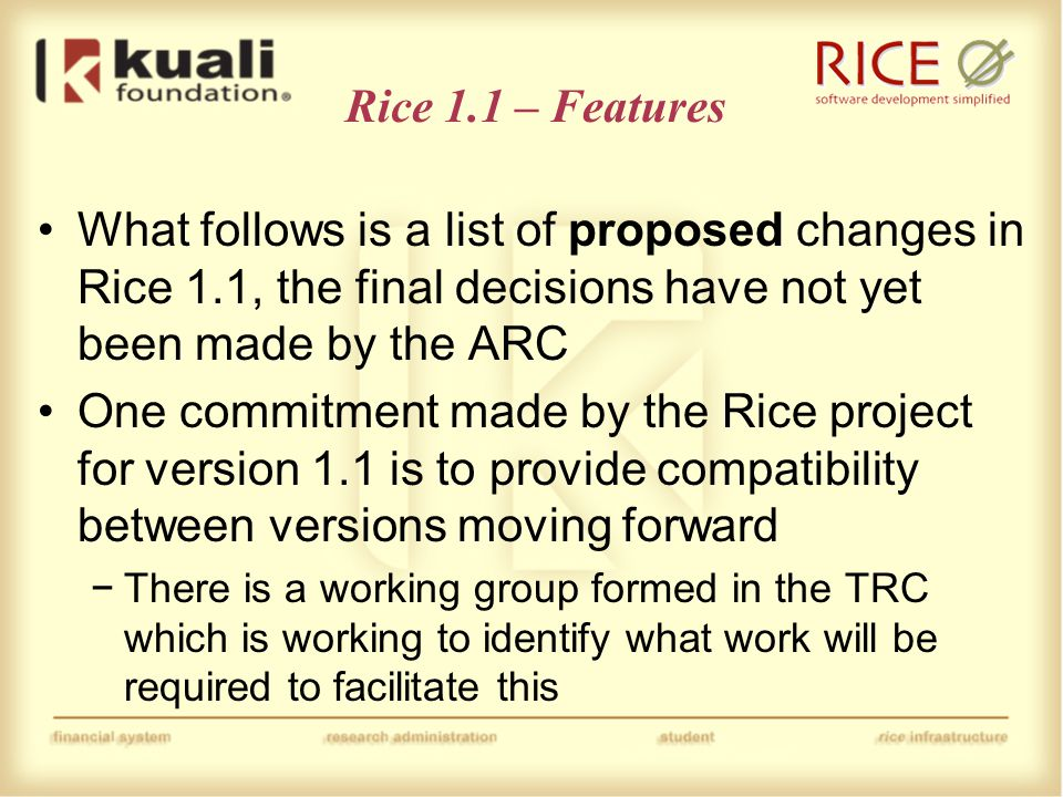Rice 1.1 – Features Conversion from OJB to JPA − there is a working group formed in the TRC that is working on the plan for this Support for simple Document Type-based delegation Remove/replace user functionality for doing mass changes to data that depend on a user −update permissions, groups, roles, rules, etc.