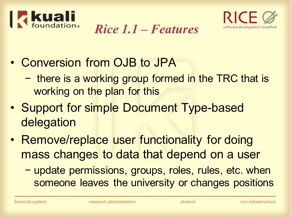 Rice 1.1 – Features Extract the batch framework from KFS into Rice Various Document Search improvements Create standards for naming of Rice configuration parameters and implement them Create standards for Rice service names and implement them Improved XML ingestion features and fixes to schemas for easier use in XML tools