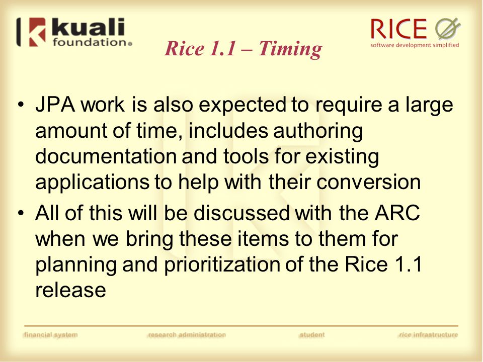 Rice 1.1 – Timing Prior to discussion with the ARC, it's hard to predict the amount of time the release will take Original targets were fall of this year However, Rice 1.0 release has taken longer then expected so 1.1 release may need to slip into next year As mentioned before, this will depend on decisions made by the ARC −Some of these items could end up on the wish list after ARC prioritization