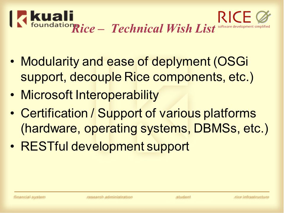 Rice – Technical Wish List Modularity and ease of deplyment (OSGi support, decouple Rice components, etc.) Microsoft Interoperability Certification / Support of various platforms (hardware, operating systems, DBMSs, etc.) RESTful development support