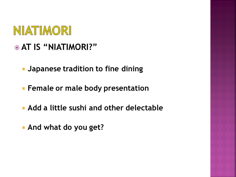  AT IS NIATIMORI?  Japanese tradition to fine dining  Female or male body presentation  Add a little sushi and other delectable  And what do you get?