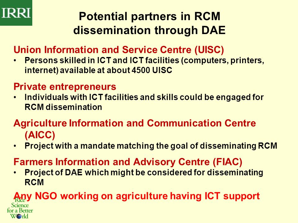 Potential partners in RCM dissemination through DAE Union Information and Service Centre (UISC) Persons skilled in ICT and ICT facilities (computers, printers, internet) available at about 4500 UISC Private entrepreneurs Individuals with ICT facilities and skills could be engaged for RCM dissemination Agriculture Information and Communication Centre (AICC) Project with a mandate matching the goal of disseminating RCM Farmers Information and Advisory Centre (FIAC) Project of DAE which might be considered for disseminating RCM Any NGO working on agriculture having ICT support