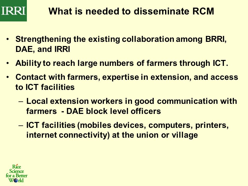 What is needed to disseminate RCM Strengthening the existing collaboration among BRRI, DAE, and IRRI Ability to reach large numbers of farmers through ICT.