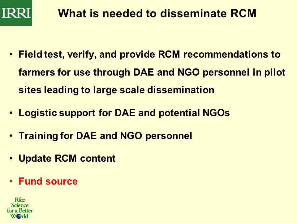 What is needed to disseminate RCM Field test, verify, and provide RCM recommendations to farmers for use through DAE and NGO personnel in pilot sites leading to large scale dissemination Logistic support for DAE and potential NGOs Training for DAE and NGO personnel Update RCM content Fund source