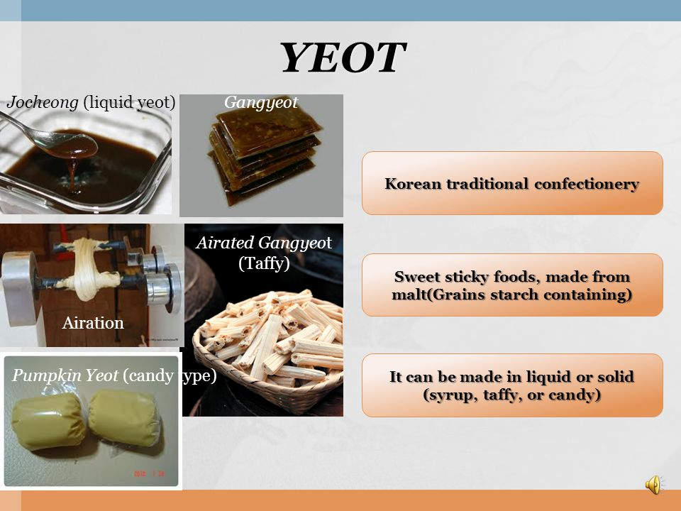 YEOT Korean traditional confectionery Sweet sticky foods, made from malt(Grains starch containing) It can be made in liquid or solid (syrup, taffy, or candy) It can be made in liquid or solid (syrup, taffy, or candy) Gangyeot Airated Gangyeot (Taffy) Jocheong (liquid yeot) Pumpkin Yeot (candy type) Airation
