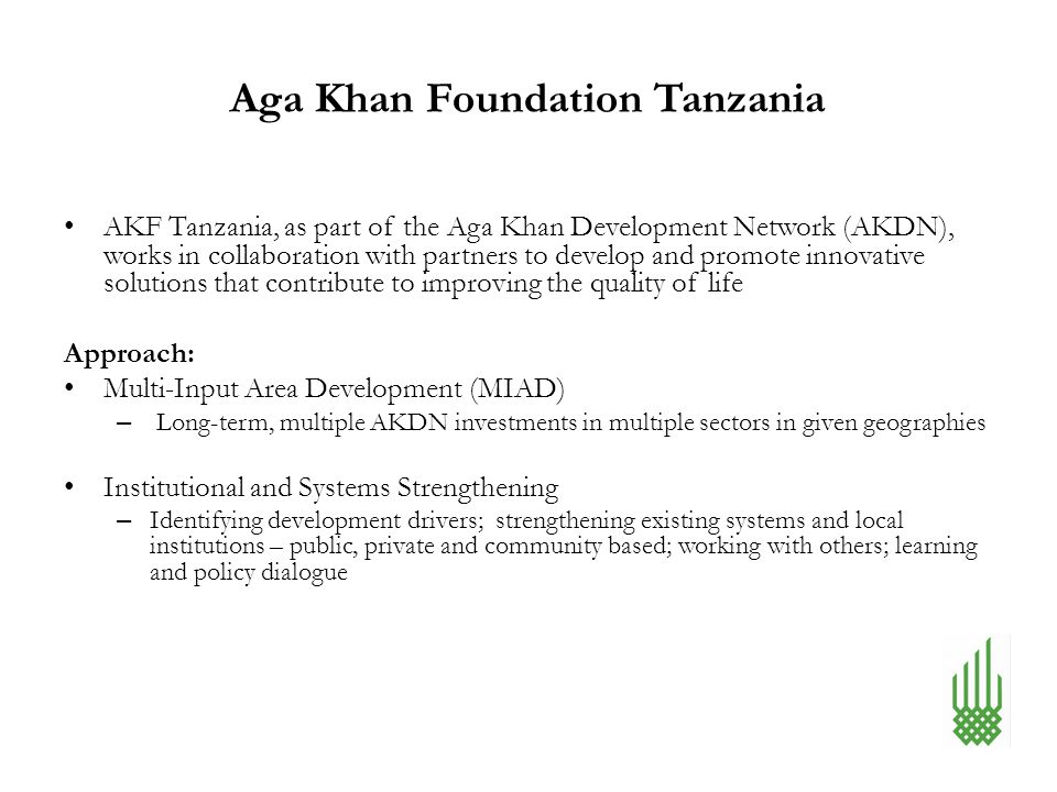 Aga Khan Foundation Tanzania AKF Tanzania, as part of the Aga Khan Development Network (AKDN), works in collaboration with partners to develop and pro