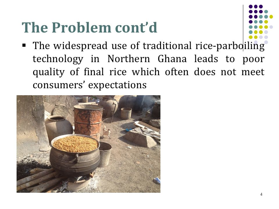 The Problem cont'd  The widespread use of traditional rice-parboiling technology in Northern Ghana leads to poor quality of final rice which often does not meet consumers' expectations 4