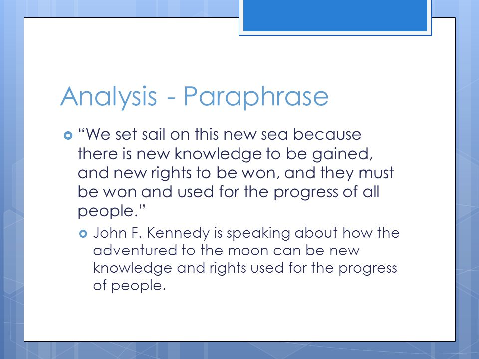 Analysis - Paraphrase  We set sail on this new sea because there is new knowledge to be gained, and new rights to be won, and they must be won and used for the progress of all people.  John F.