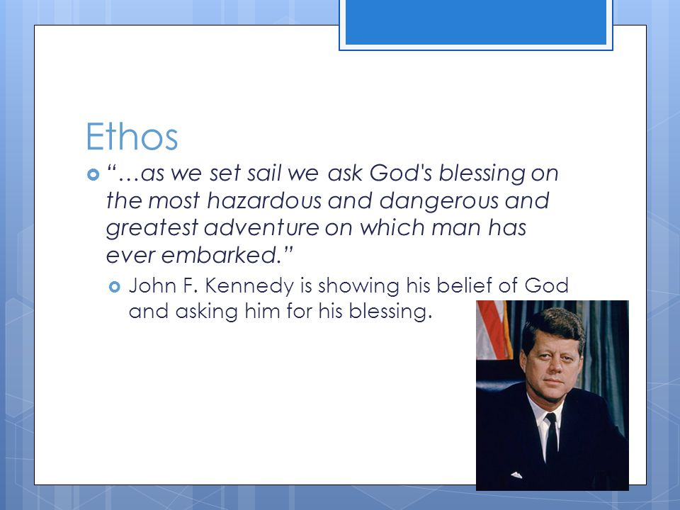 Ethos  …as we set sail we ask God s blessing on the most hazardous and dangerous and greatest adventure on which man has ever embarked.  John F.