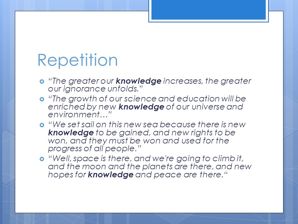 Repetition  The greater our knowledge increases, the greater our ignorance unfolds.  The growth of our science and education will be enriched by new knowledge of our universe and environment…  We set sail on this new sea because there is new knowledge to be gained, and new rights to be won, and they must be won and used for the progress of all people.  Well, space is there, and we re going to climb it, and the moon and the planets are there, and new hopes for knowledge and peace are there.