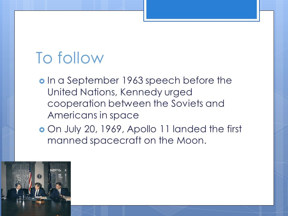 To follow  In a September 1963 speech before the United Nations, Kennedy urged cooperation between the Soviets and Americans in space  On July 20, 1969, Apollo 11 landed the first manned spacecraft on the Moon.