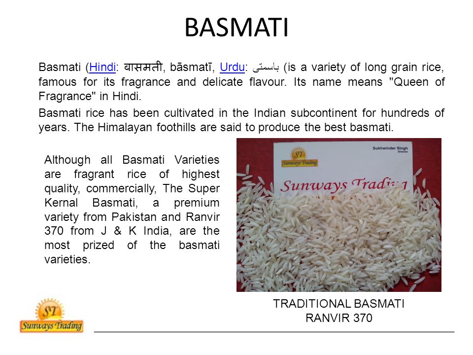 BASMATI Basmati (Hindi: बासमती, bāsmatī, Urdu: ﺑﺎﺳﻤﺘﻰ‎) is a variety of long grain rice, famous for its fragrance and delicate flavour.
