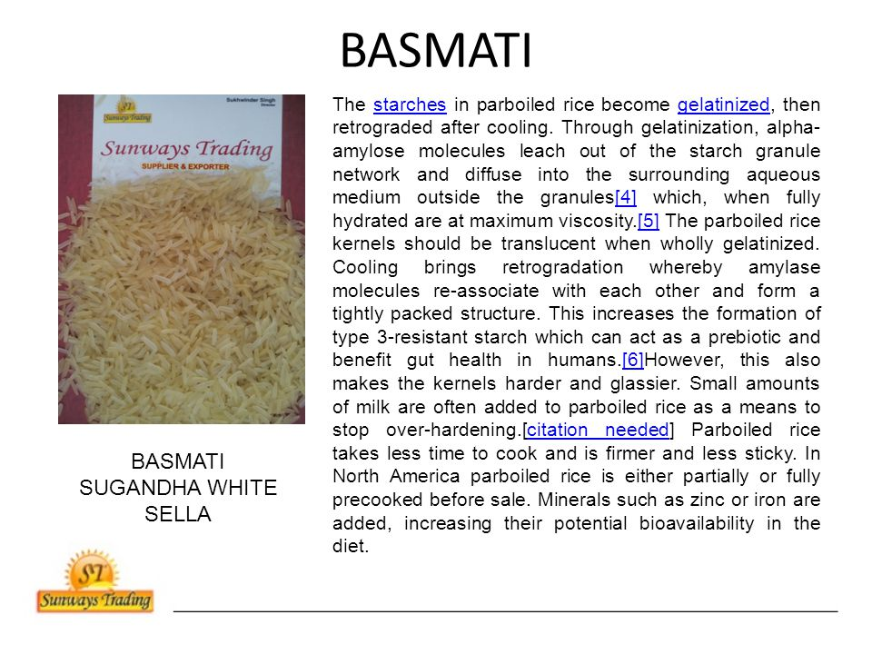 BASMATI The starches in parboiled rice become gelatinized, then retrograded after cooling.