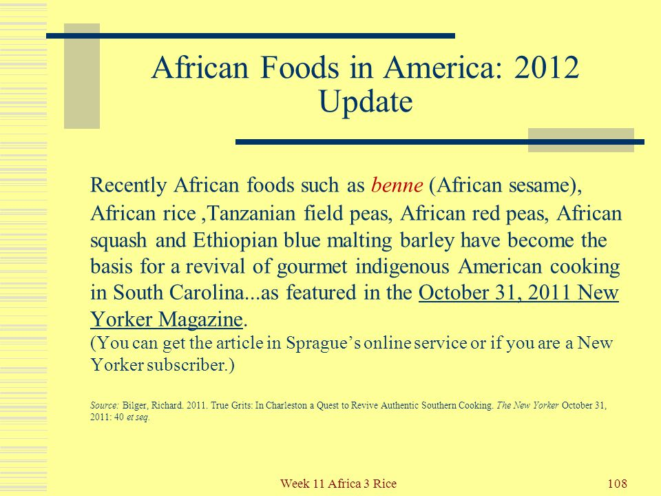 African Foods in America In addition to Oryza glaberrima and its production techniques, West Africans brought to the New World: Watermelon (see more 2 slides down) Watermelon (see more 2 slides down) Okra Okra Sesame Sesame Black-eyed peas – Black-eyed peas – to read a short New York Times essay about how black-eyed peas influence New Year's celebrations in parts of the USA, click here here 107Week 11 Africa 3 Rice Source: Kittler, Pamela Goyan, and Kathryn P.