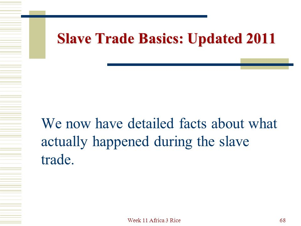 Slave Trade Basics: Updated 2011 Thanks to the Trans-Atlantic Slave Trade Data Base recently created and online free at: http://slavevoyages.org/ 67Week 11 Africa 3 Rice