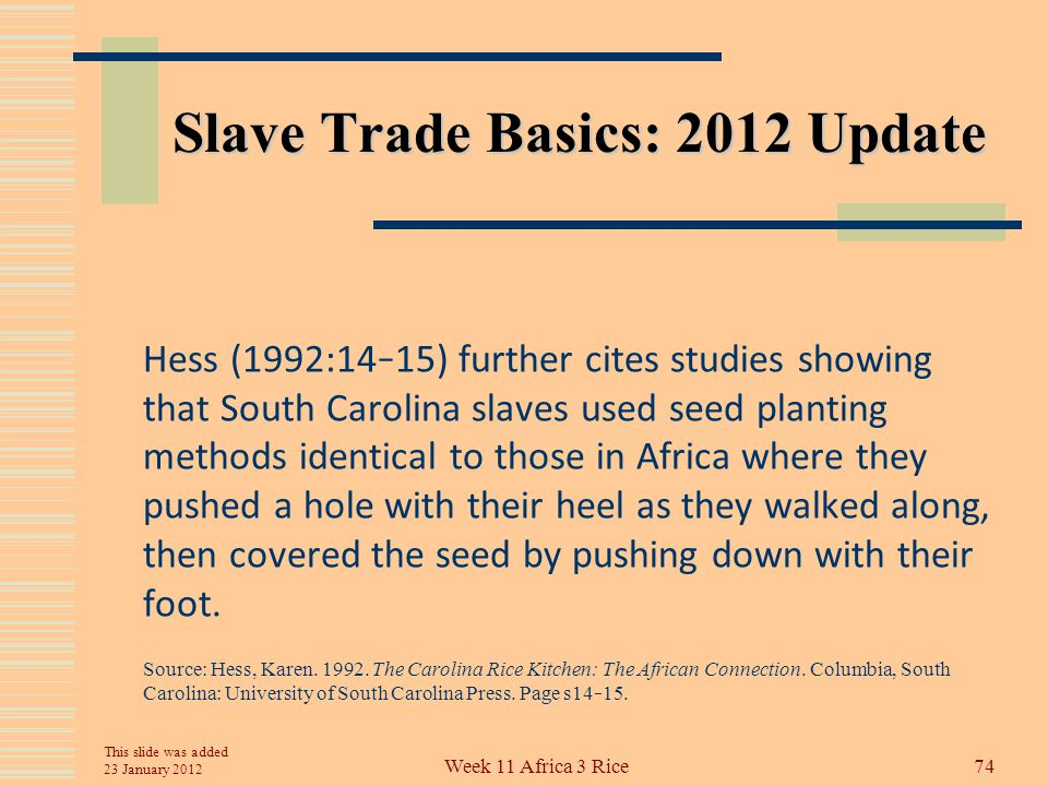Slave Trade Basics: 2012 Update Karen Hess (1992:13) cites a Charleston newspaper advertisement in 1785 that described a choice cargo of windward and gold coast negroes, who have been accustomed to the planting of rice. Source: Hess, Karen.