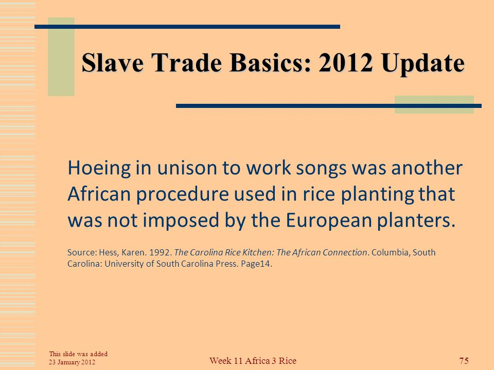 Slave Trade Basics: 2012 Update Hess (1992:14 – 15) further cites studies showing that South Carolina slaves used seed planting methods identical to those in Africa where they pushed a hole with their heel as they walked along, then covered the seed by pushing down with their foot.