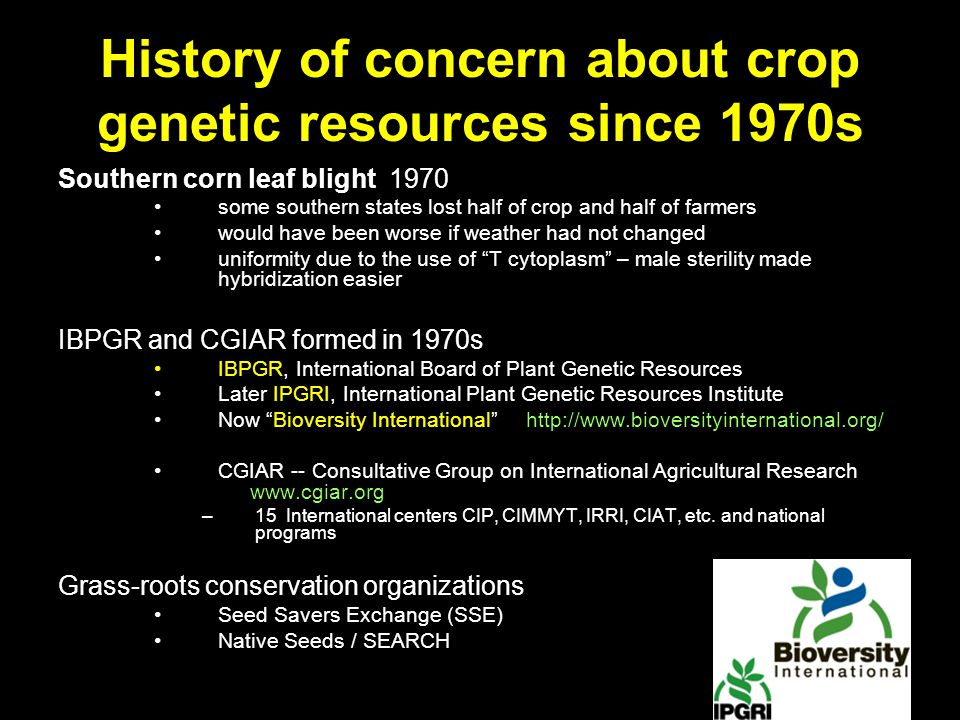 History of concern about crop genetic resources since 1970s Southern corn leaf blight 1970 some southern states lost half of crop and half of farmers