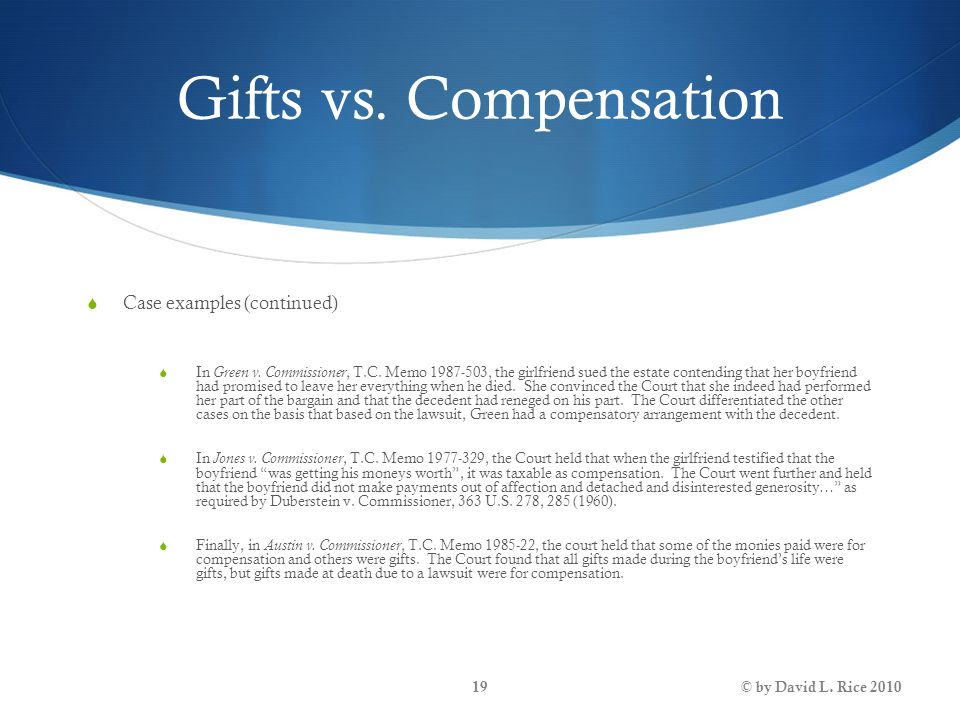 Gifts vs. Compensation  Case examples (continued)  In Green v. Commissioner, T.C. Memo 1987-503, the girlfriend sued the estate contending that her