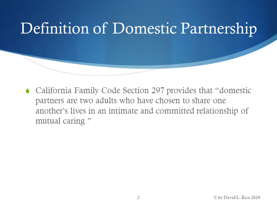 "Definition of Domestic Partnership  California Family Code Section 297 provides that ""domestic partners are two adults who have chosen to share one a"
