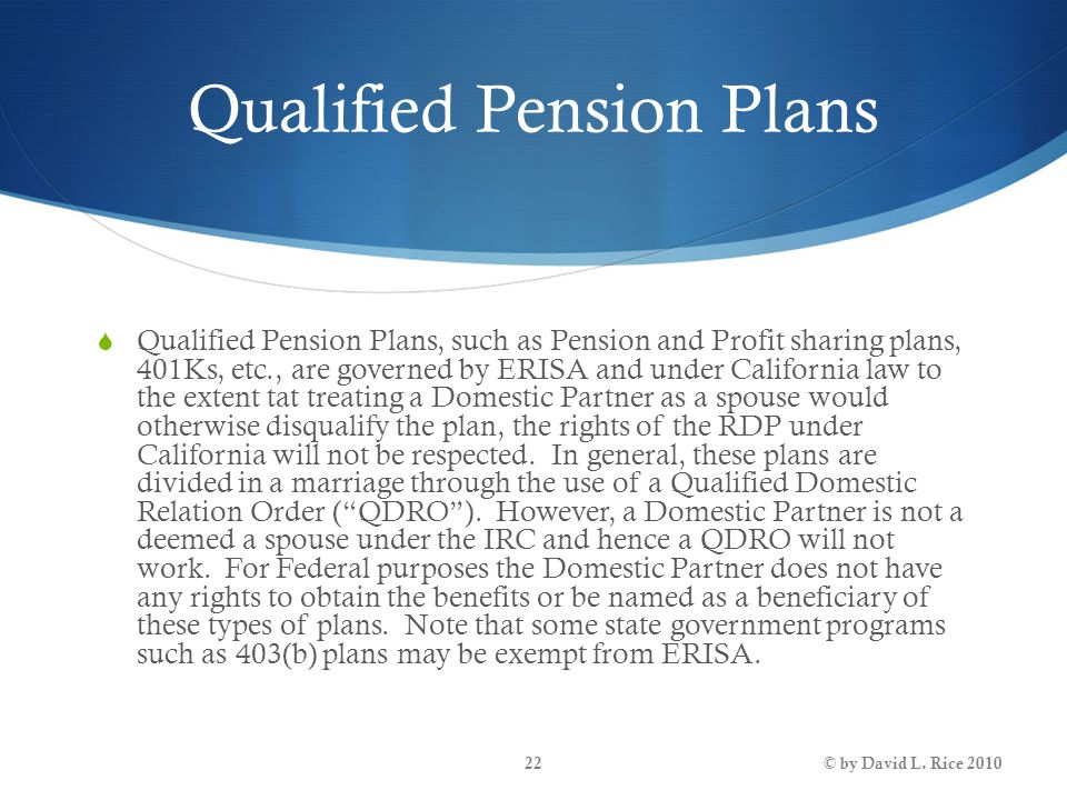 Qualified Pension Plans  Qualified Pension Plans, such as Pension and Profit sharing plans, 401Ks, etc., are governed by ERISA and under California l