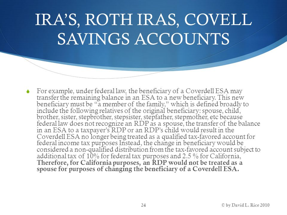 IRA'S, ROTH IRAS, COVELL SAVINGS ACCOUNTS  For example, under federal law, the beneficiary of a Coverdell ESA may transfer the remaining balance in a