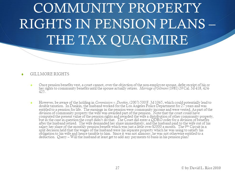 COMMUNITY PROPERTY RIGHTS IN PENSION PLANS – THE TAX QUAGMIRE  GILLMORE RIGHTS  Once pension benefits vest, a court cannot, over the objection of th