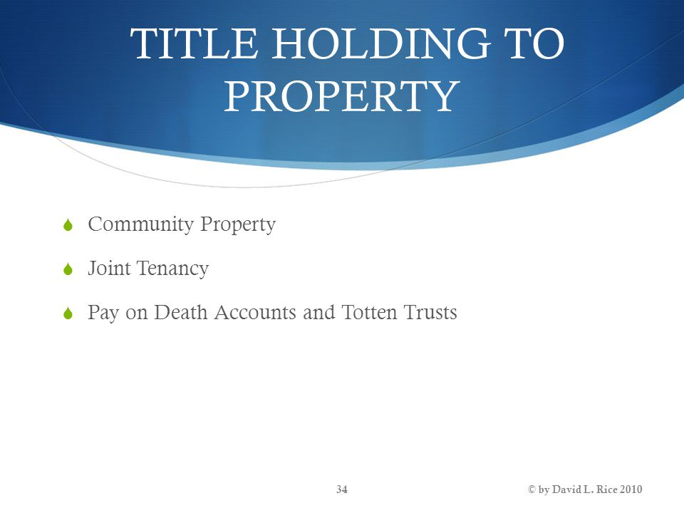 TITLE HOLDING TO PROPERTY  Community Property  Joint Tenancy  Pay on Death Accounts and Totten Trusts © by David L. Rice 201034