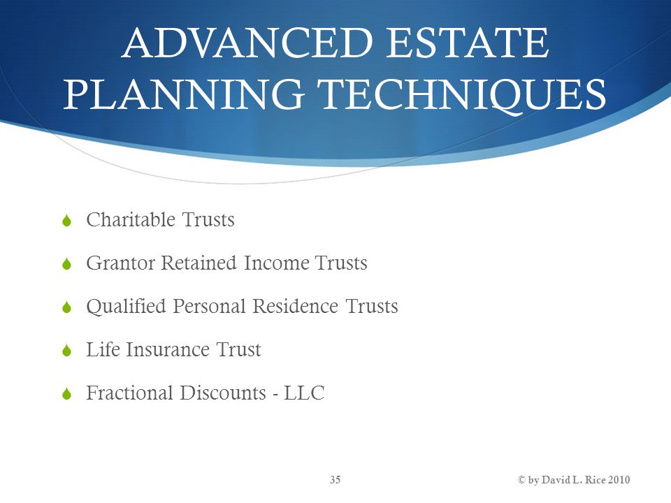 ADVANCED ESTATE PLANNING TECHNIQUES  Charitable Trusts  Grantor Retained Income Trusts  Qualified Personal Residence Trusts  Life Insurance Trust