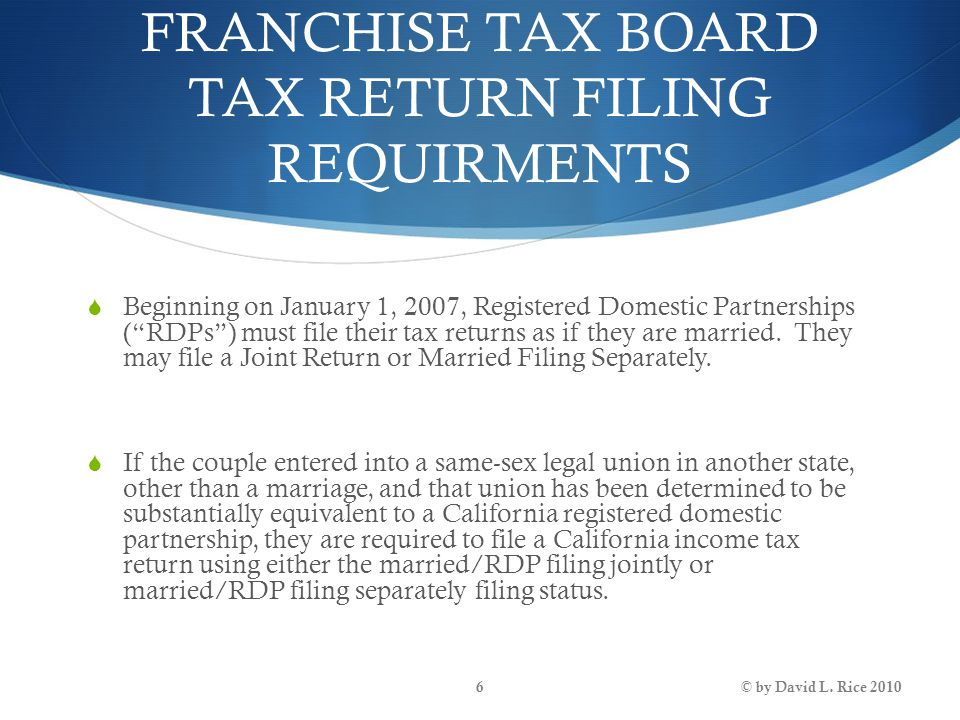 "FRANCHISE TAX BOARD TAX RETURN FILING REQUIRMENTS  Beginning on January 1, 2007, Registered Domestic Partnerships (""RDPs"") must file their tax return"