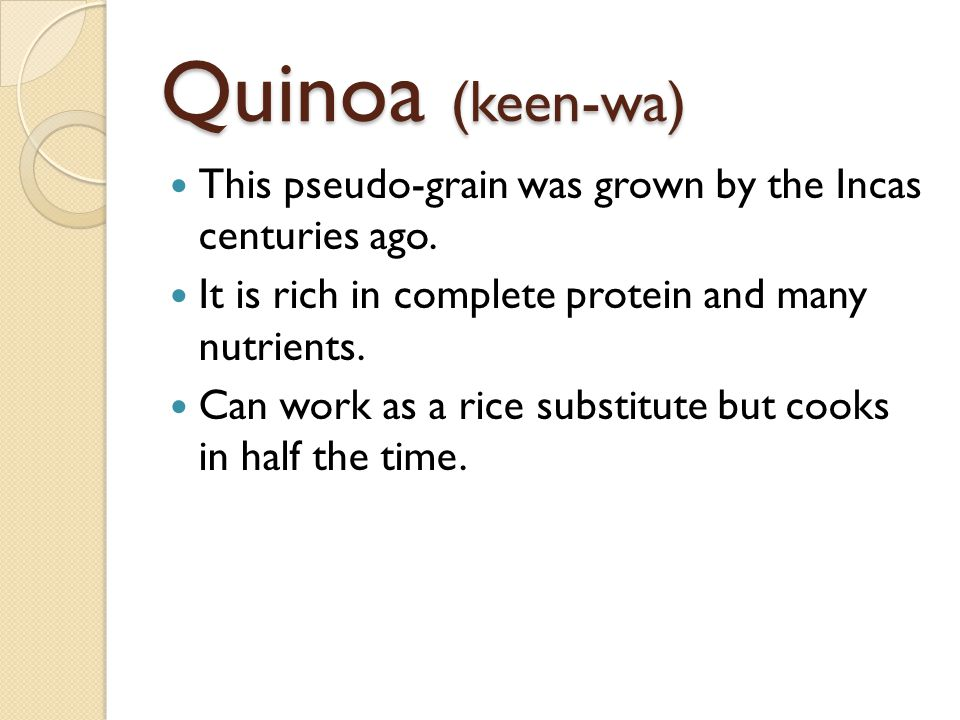 This pseudo-grain was grown by the Incas centuries ago. It is rich in complete protein and many nutrients. Can work as a rice substitute but cooks in