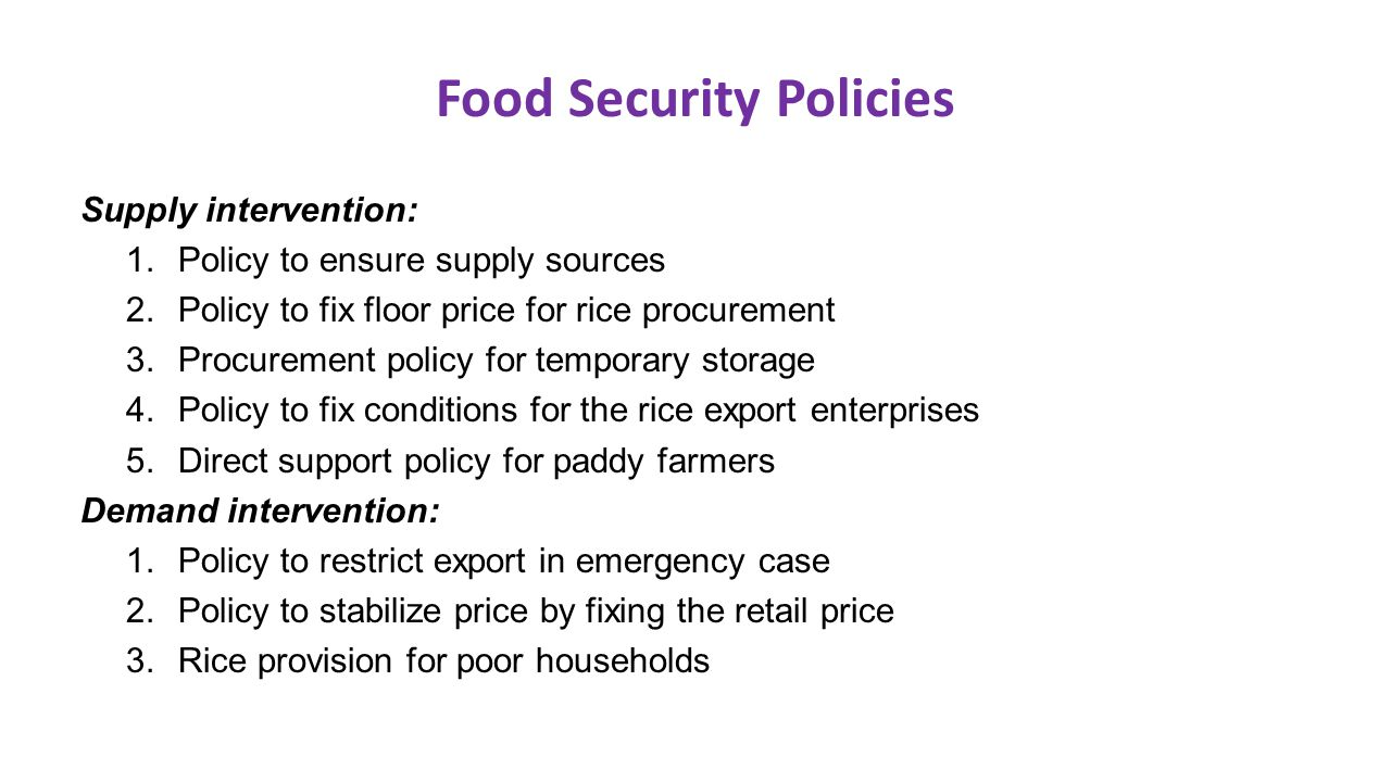 Food Security Policies Supply intervention: 1.Policy to ensure supply sources 2.Policy to fix floor price for rice procurement 3.Procurement policy fo