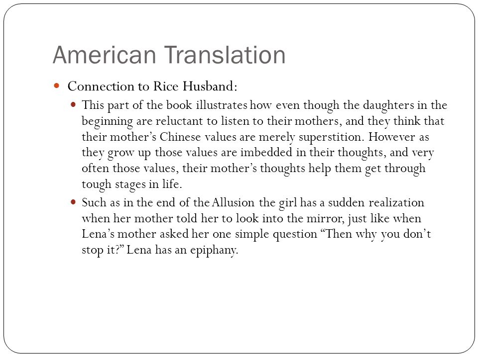 American Translation Connection to Rice Husband: This part of the book illustrates how even though the daughters in the beginning are reluctant to listen to their mothers, and they think that their mother's Chinese values are merely superstition.