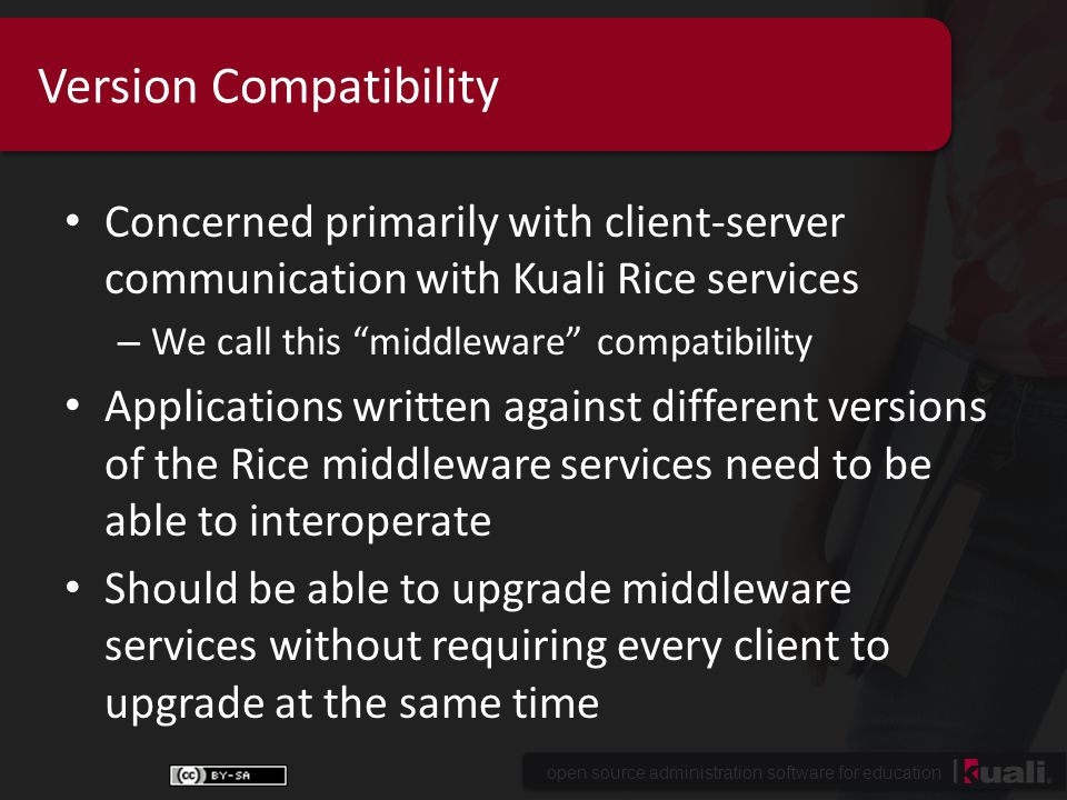 open source administration software for education Version Compatibility Concerned primarily with client-server communication with Kuali Rice services – We call this middleware compatibility Applications written against different versions of the Rice middleware services need to be able to interoperate Should be able to upgrade middleware services without requiring every client to upgrade at the same time