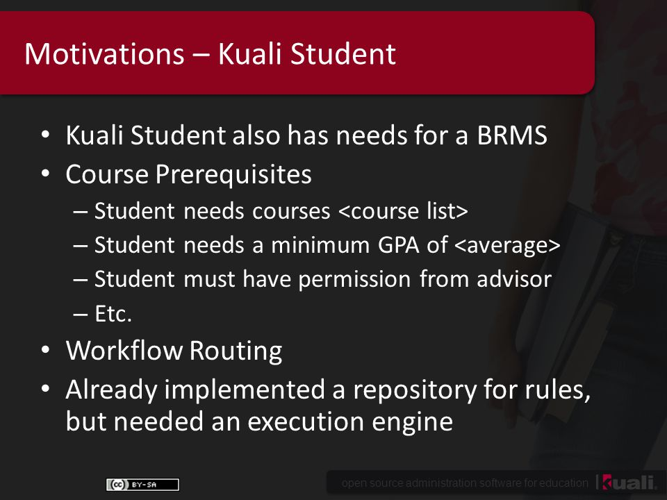 open source administration software for education Motivations – Kuali Student Kuali Student also has needs for a BRMS Course Prerequisites – Student needs courses – Student needs a minimum GPA of – Student must have permission from advisor – Etc.