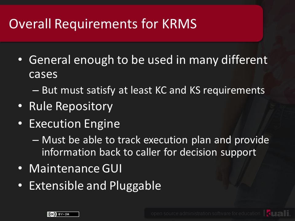 open source administration software for education Overall Requirements for KRMS General enough to be used in many different cases – But must satisfy at least KC and KS requirements Rule Repository Execution Engine – Must be able to track execution plan and provide information back to caller for decision support Maintenance GUI Extensible and Pluggable