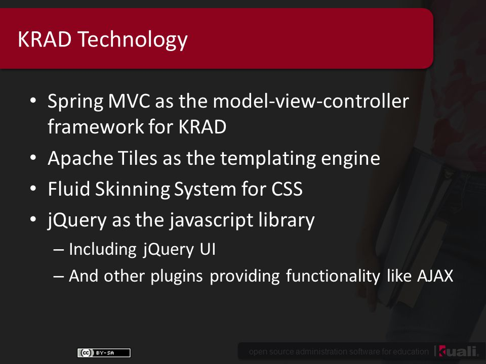 open source administration software for education KRAD Technology Spring MVC as the model-view-controller framework for KRAD Apache Tiles as the templating engine Fluid Skinning System for CSS jQuery as the javascript library – Including jQuery UI – And other plugins providing functionality like AJAX