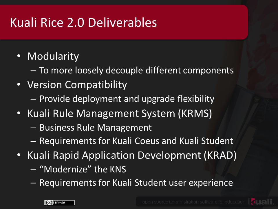 open source administration software for education Kuali Rice 2.0 Deliverables Modularity – To more loosely decouple different components Version Compatibility – Provide deployment and upgrade flexibility Kuali Rule Management System (KRMS) – Business Rule Management – Requirements for Kuali Coeus and Kuali Student Kuali Rapid Application Development (KRAD) – Modernize the KNS – Requirements for Kuali Student user experience