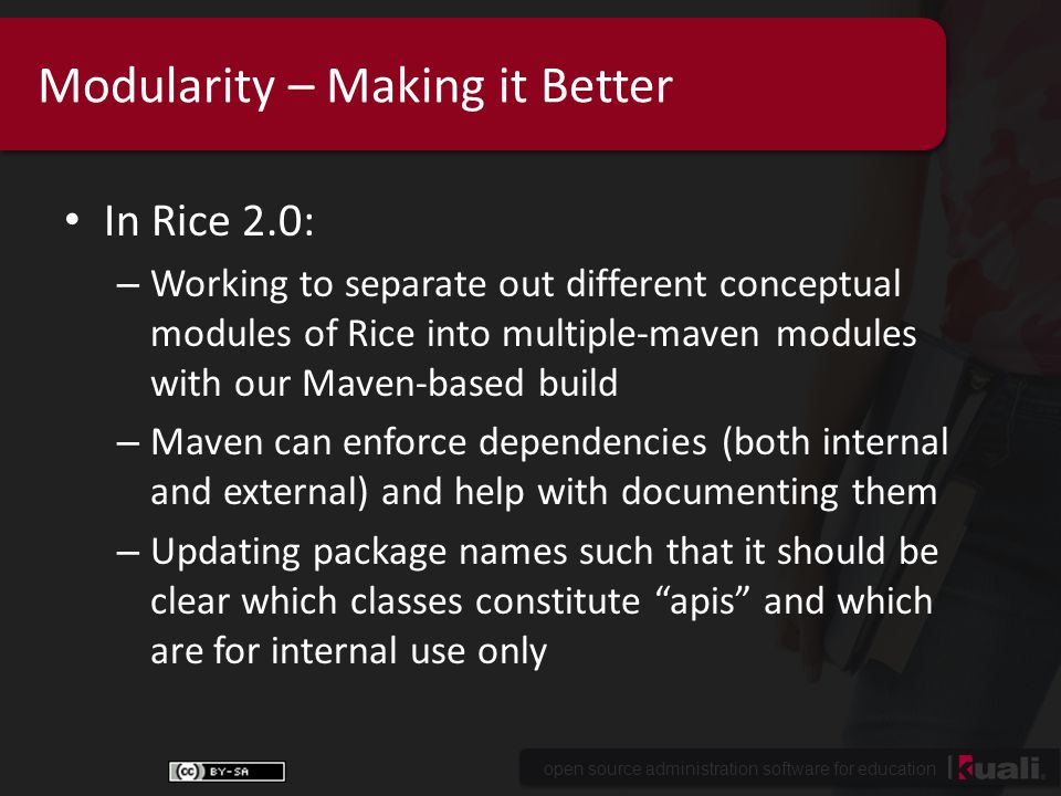 open source administration software for education Modularity – Making it Better In Rice 2.0: – Working to separate out different conceptual modules of Rice into multiple-maven modules with our Maven-based build – Maven can enforce dependencies (both internal and external) and help with documenting them – Updating package names such that it should be clear which classes constitute apis and which are for internal use only