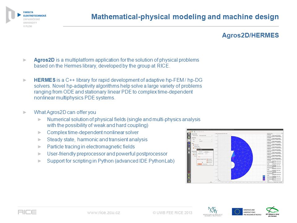 Mathematical-physical modeling and machine design Agros2D is a multiplatform application for the solution of physical problems based on the Hermes library, developed by the group at RICE.