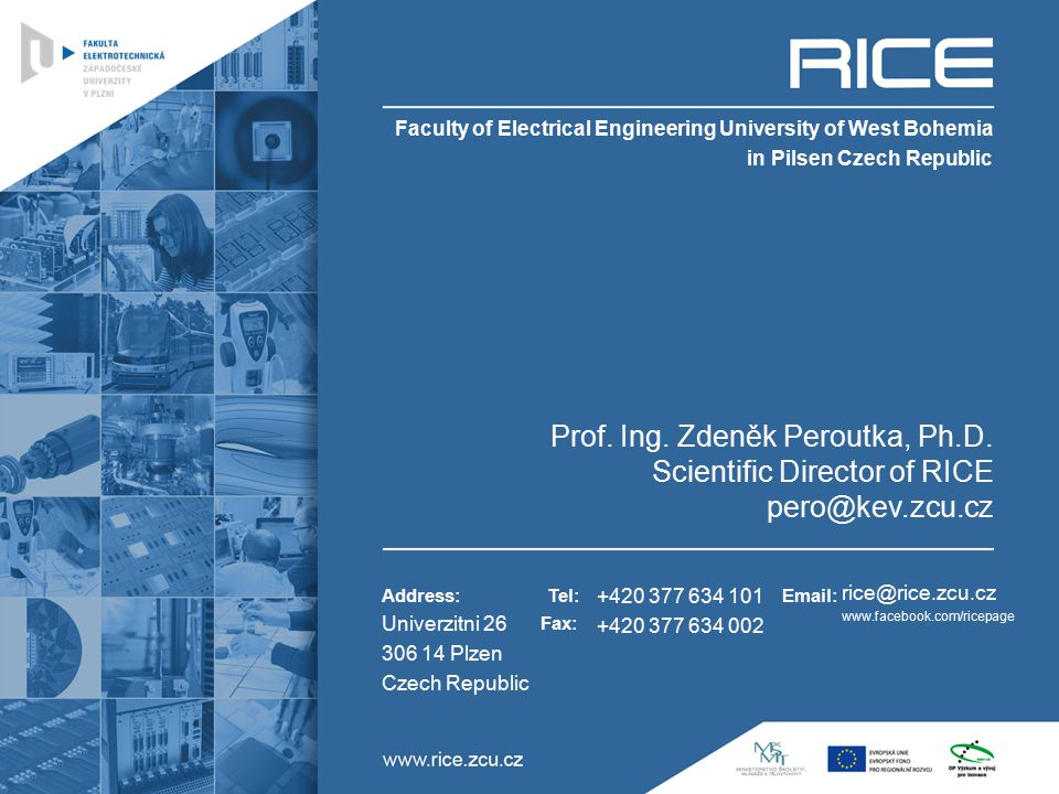 Address:Tel: Fax: Email: Univerzitni 26 306 14 Plzen Czech Republic Prof. Ing. Zdeněk Peroutka, Ph.D. Scientific Director of RICE pero@kev.zcu.cz +420