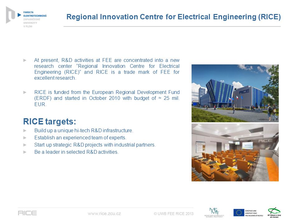 Regional Innovation Centre for Electrical Engineering (RICE) At present, R&D activities at FEE are concentrated into a new research center Regional Innovation Centre for Electrical Engineering (RICE) and RICE is a trade mark of FEE for excellent research.