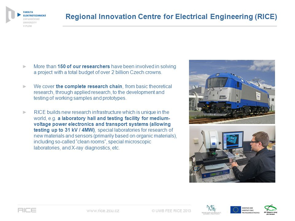 Regional Innovation Centre for Electrical Engineering (RICE) More than 150 of our researchers have been involved in solving a project with a total budget of over 2 billion Czech crowns.